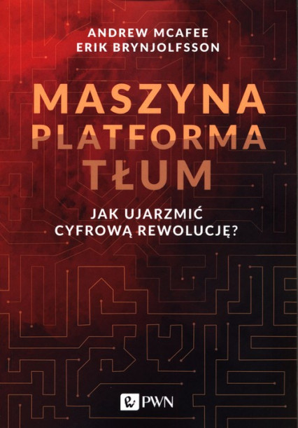 Maszyna. Platforma. Tłum – Andrew McAfee, Erik Brynjolfsson